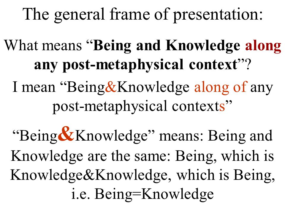 The general frame of presentation: What means Being and Knowledge along any post-metaphysical context .
