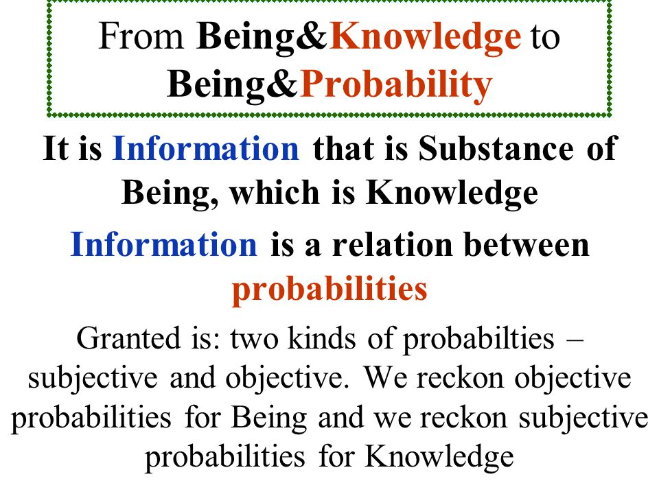From Being&Knowledge to Being&Probability It is Information that is Substance of Being, which is Knowledge Information is a relation between probabilities Granted is: two kinds of probabilties – subjective and objective.