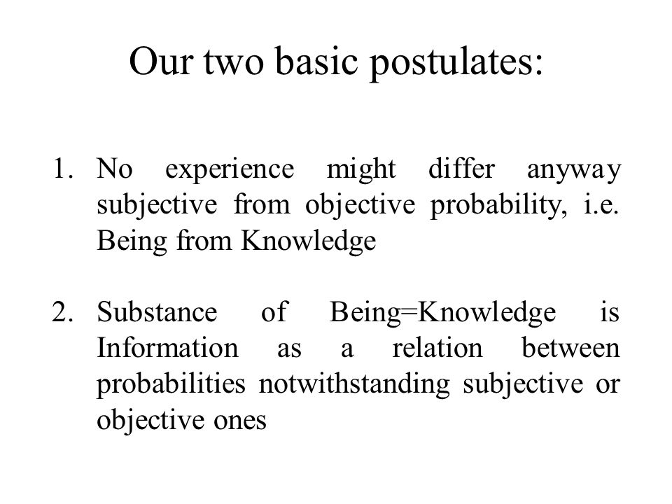 Our two basic postulates: 1.No experience might differ anyway subjective from objective probability, i.e. Being from Knowledge 2.Substance of Being=Kn