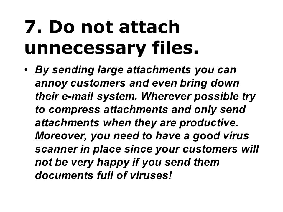 7. Do not attach unnecessary files. By sending large attachments you can annoy customers and even bring down their e-mail system. Wherever possible tr