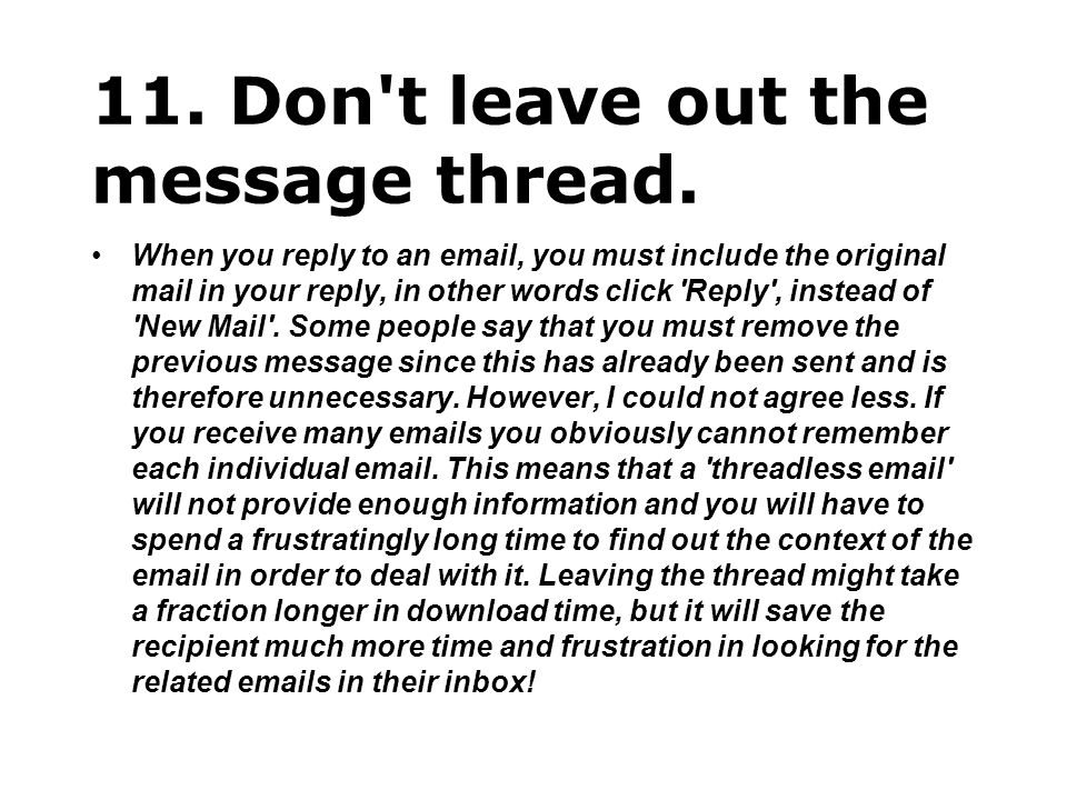 11. Don't leave out the message thread. When you reply to an email, you must include the original mail in your reply, in other words click 'Reply', in