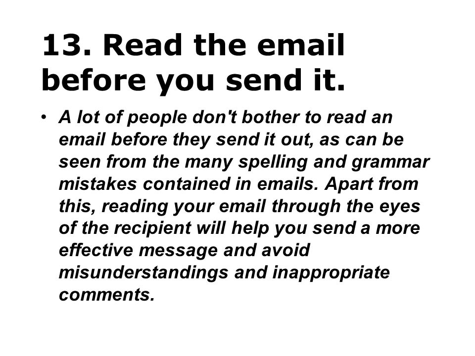 13. Read the email before you send it. A lot of people don't bother to read an email before they send it out, as can be seen from the many spelling an