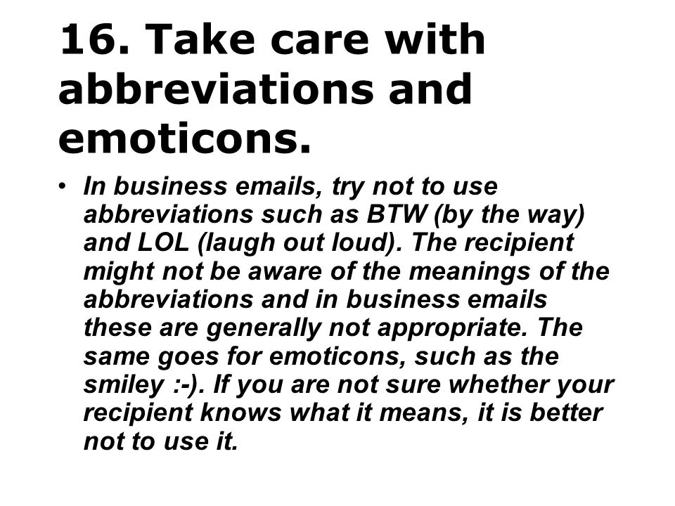 16. Take care with abbreviations and emoticons. In business emails, try not to use abbreviations such as BTW (by the way) and LOL (laugh out loud). Th