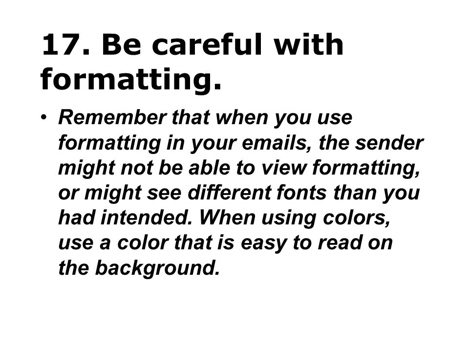 17. Be careful with formatting. Remember that when you use formatting in your emails, the sender might not be able to view formatting, or might see di