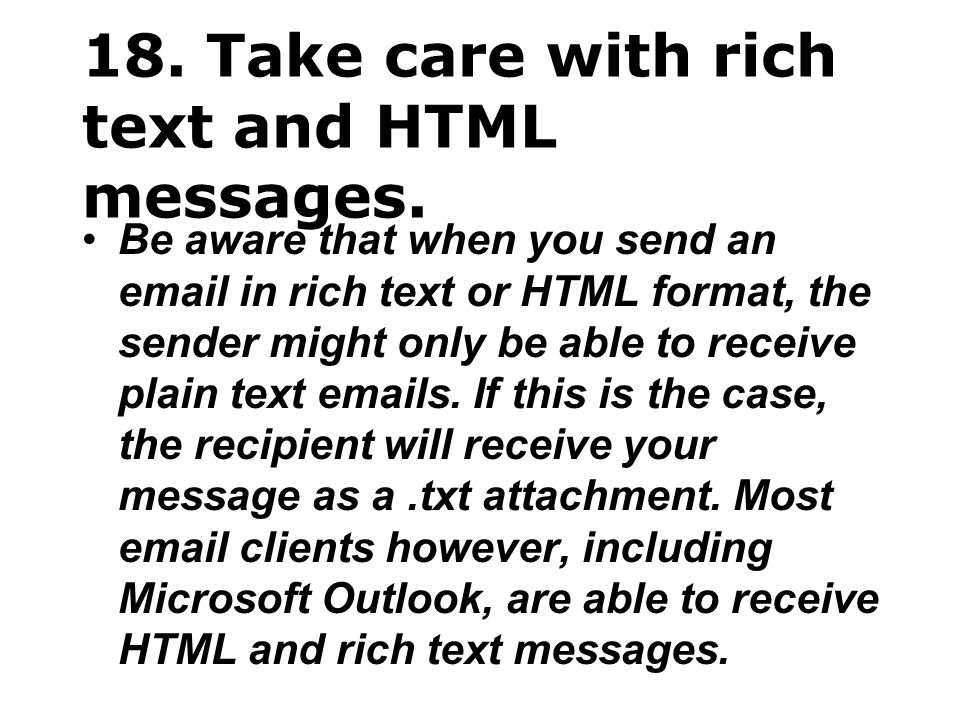 18. Take care with rich text and HTML messages. Be aware that when you send an email in rich text or HTML format, the sender might only be able to rec