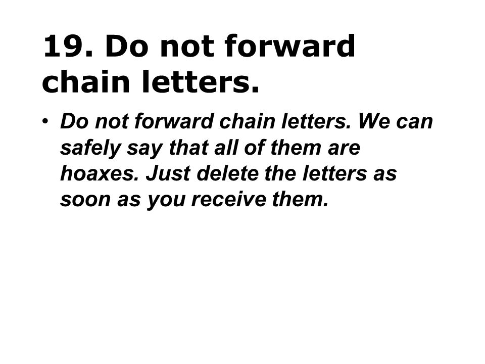 19. Do not forward chain letters. Do not forward chain letters. We can safely say that all of them are hoaxes. Just delete the letters as soon as you