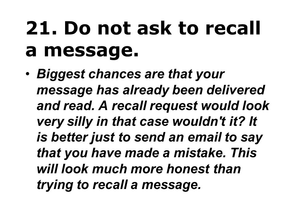 21. Do not ask to recall a message. Biggest chances are that your message has already been delivered and read. A recall request would look very silly