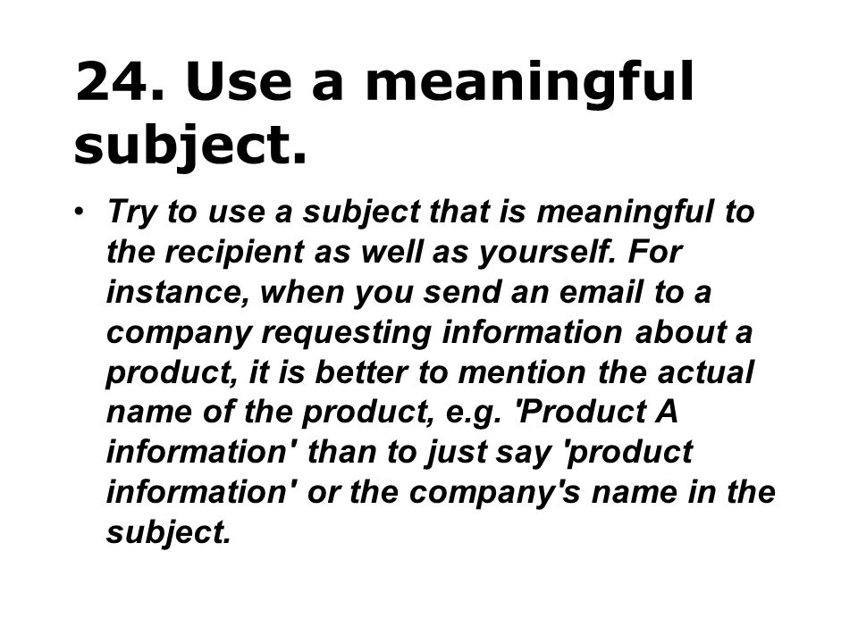 24. Use a meaningful subject. Try to use a subject that is meaningful to the recipient as well as yourself. For instance, when you send an email to a