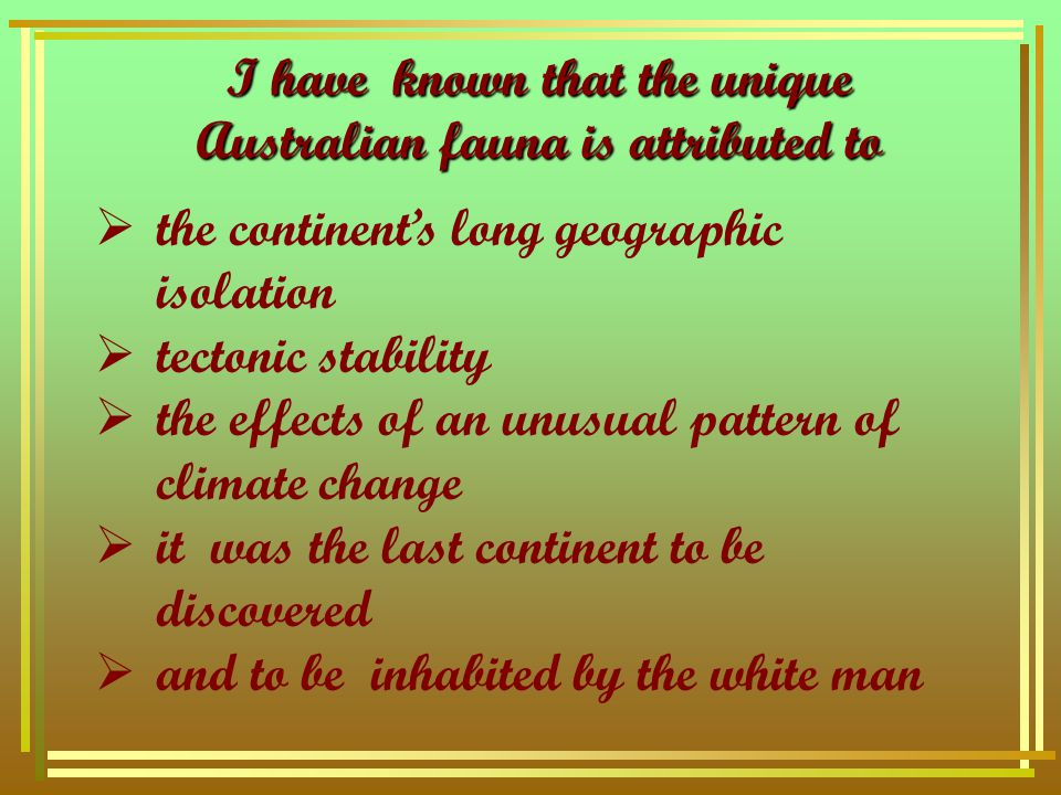 I have known that the unique Australian fauna is attributed to  the continent's long geographic isolation  tectonic stability  the effects of an unusual pattern of climate change  it was the last continent to be discovered  and to be inhabited by the white man