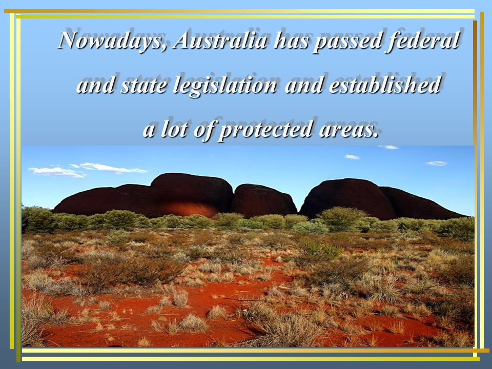 Nowadays, Australia has passed federal and state legislation and established a lot of protected areas.