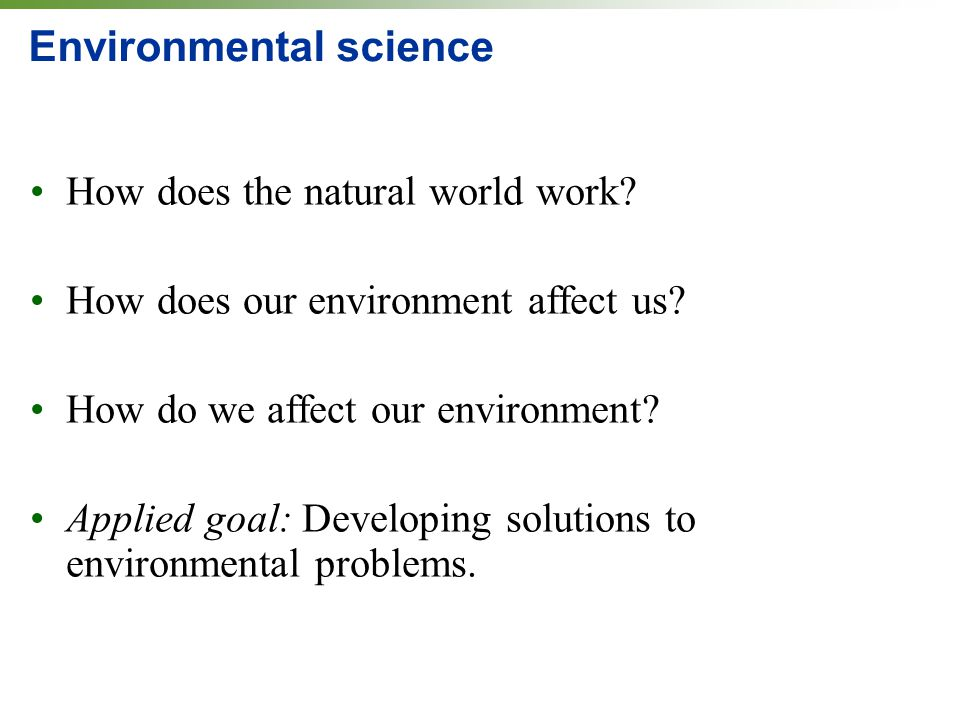 Environmental science How does the natural world work? How does our environment affect us? How do we affect our environment? Applied goal: Developing