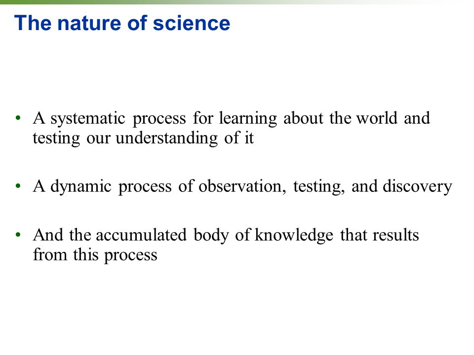 The nature of science A systematic process for learning about the world and testing our understanding of it A dynamic process of observation, testing,