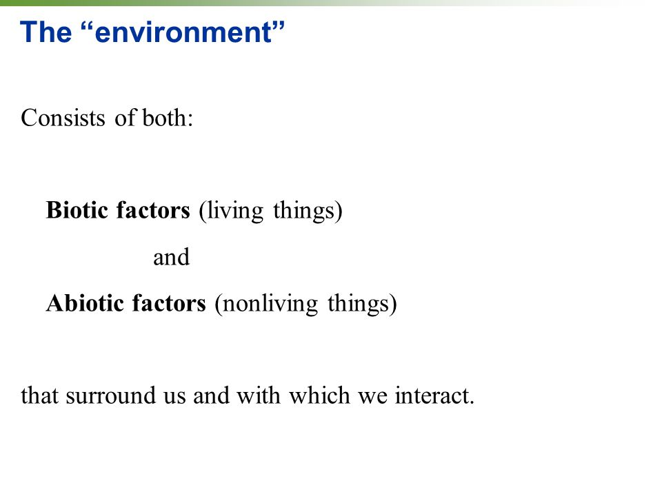 "The ""environment"" Consists of both: Biotic factors (living things) and Abiotic factors (nonliving things) that surround us and with which we interact."