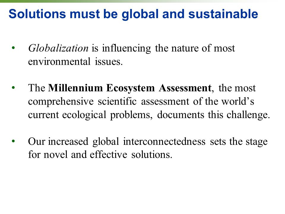 Solutions must be global and sustainable Globalization is influencing the nature of most environmental issues. The Millennium Ecosystem Assessment, th
