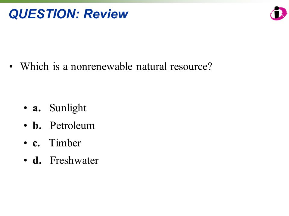 QUESTION: Review Which is a nonrenewable natural resource? a. Sunlight b. Petroleum c. Timber d. Freshwater