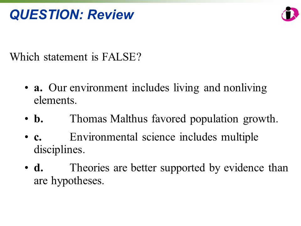 QUESTION: Review Which statement is FALSE? a. Our environment includes living and nonliving elements. b.Thomas Malthus favored population growth. c.En
