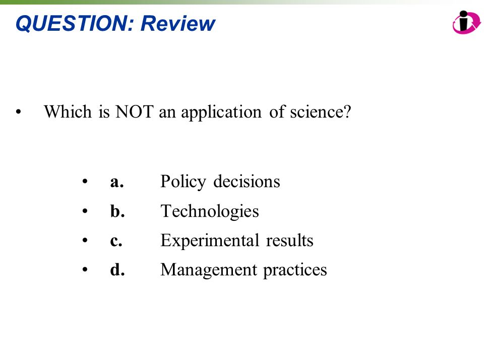 QUESTION: Review Which is NOT an application of science? a.Policy decisions b.Technologies c.Experimental results d.Management practices