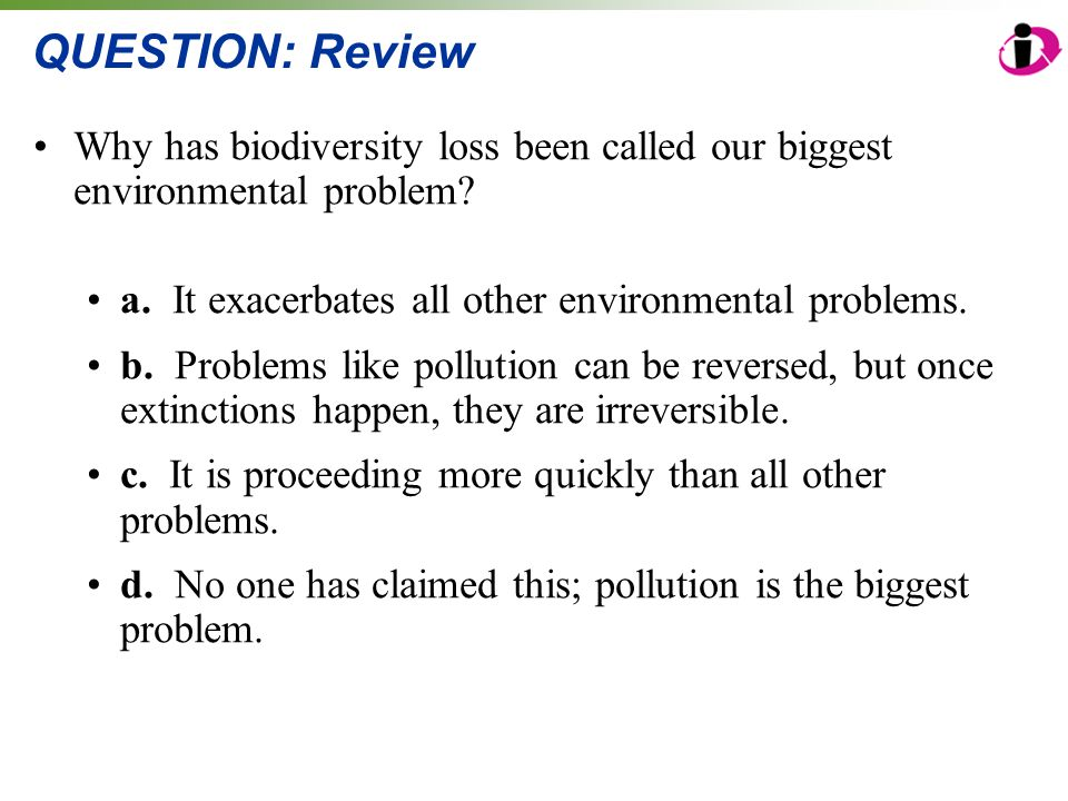 Why has biodiversity loss been called our biggest environmental problem? a. It exacerbates all other environmental problems. b. Problems like pollutio