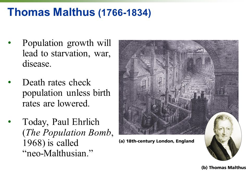 Thomas Malthus (1766-1834) Population growth will lead to starvation, war, disease. Death rates check population unless birth rates are lowered. Today