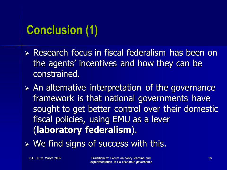 LSE, 30-31 March 2006Practitioners Forum on policy learning and experimentation in EU economic governance 18 Conclusion (1)  Research focus in fiscal federalism has been on the agents' incentives and how they can be constrained.