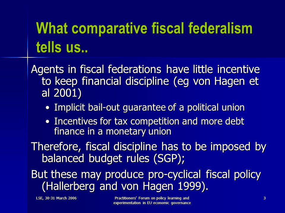 LSE, 30-31 March 2006Practitioners Forum on policy learning and experimentation in EU economic governance 3 What comparative fiscal federalism tells us..