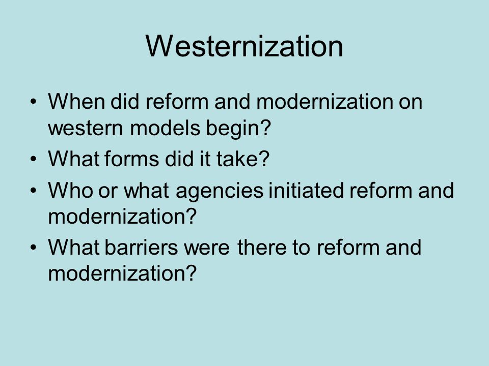 Westernization When did reform and modernization on western models begin? What forms did it take? Who or what agencies initiated reform and modernizat