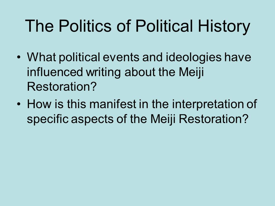 The Politics of Political History What political events and ideologies have influenced writing about the Meiji Restoration? How is this manifest in th