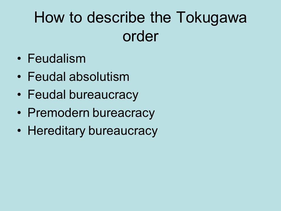 How to describe the Tokugawa order Feudalism Feudal absolutism Feudal bureaucracy Premodern bureacracy Hereditary bureaucracy