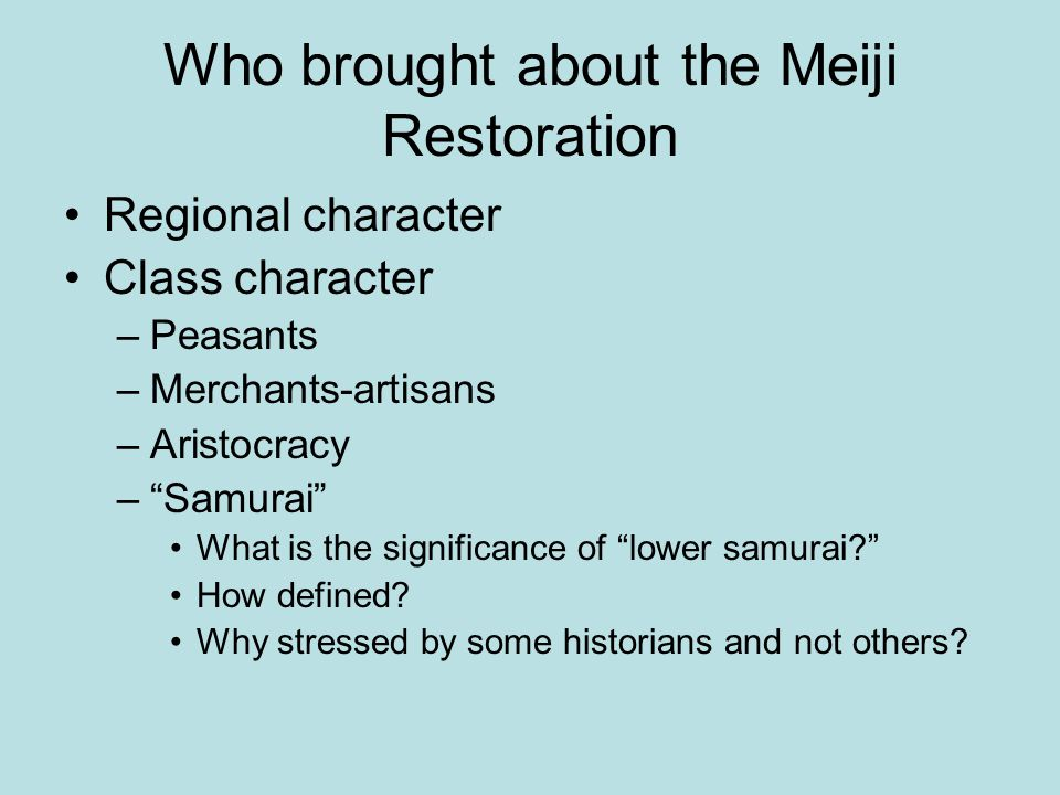 Who brought about the Meiji Restoration Regional character Class character –Peasants –Merchants-artisans –Aristocracy – Samurai What is the significance of lower samurai How defined.