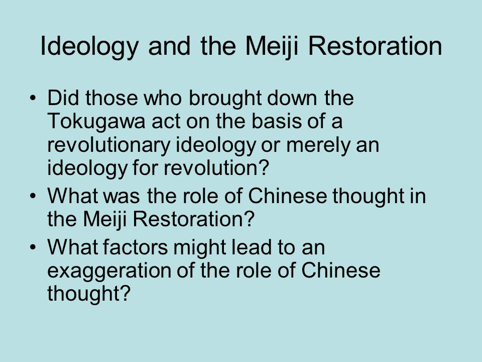 Ideology and the Meiji Restoration Did those who brought down the Tokugawa act on the basis of a revolutionary ideology or merely an ideology for revolution.