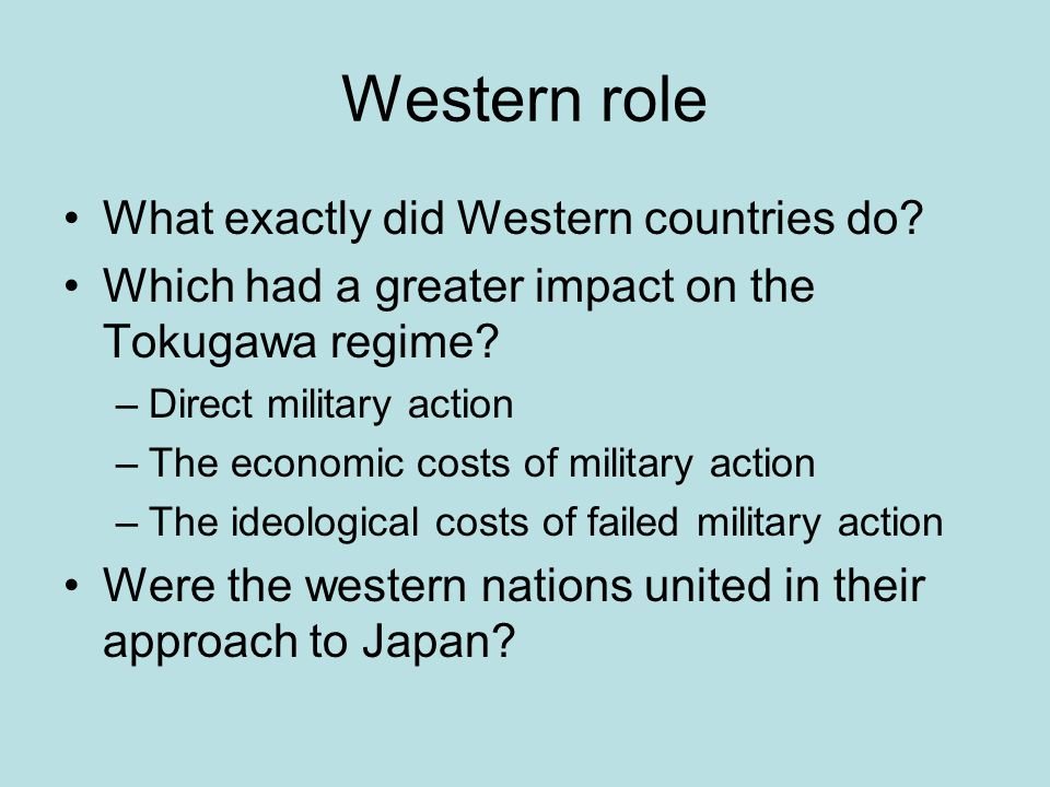 Western role What exactly did Western countries do? Which had a greater impact on the Tokugawa regime? –Direct military action –The economic costs of