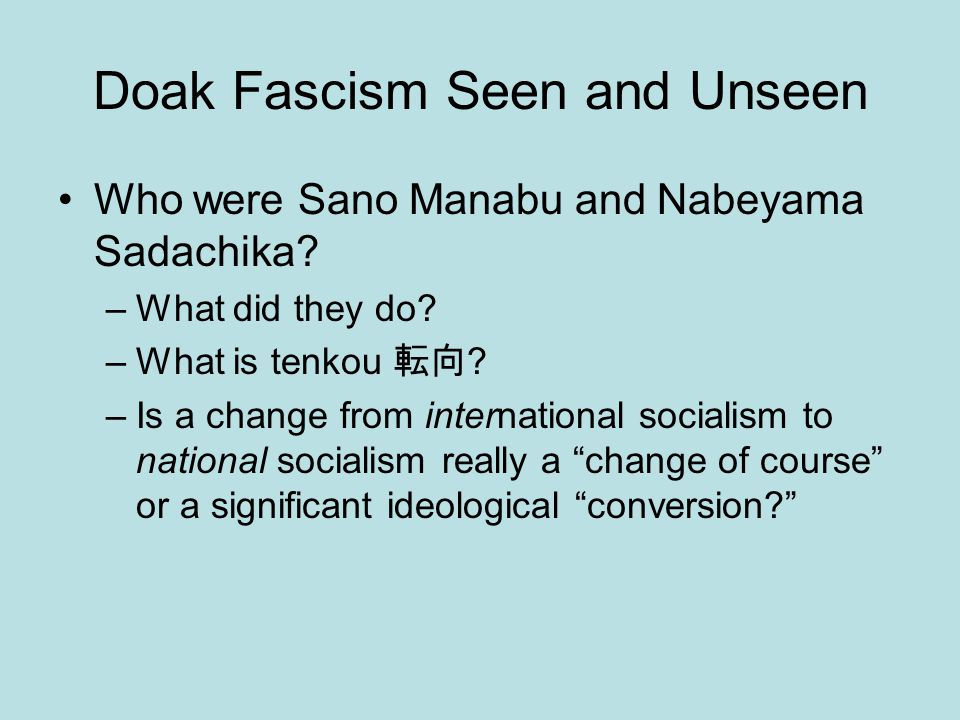 Doak Fascism Seen and Unseen Who were Sano Manabu and Nabeyama Sadachika? –What did they do? –What is tenkou 転向 ? –Is a change from international soci