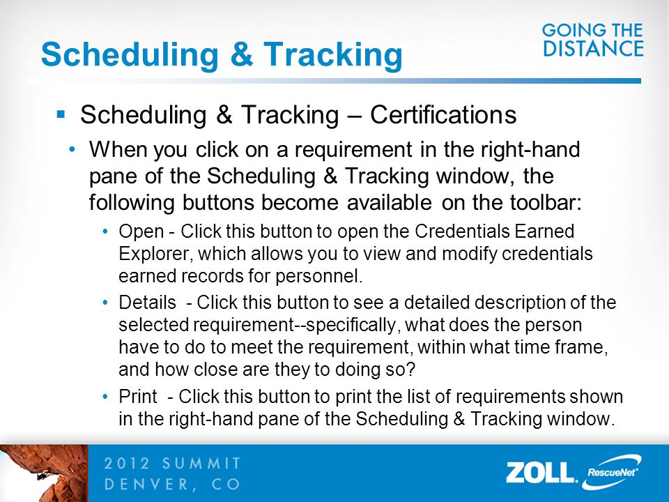 Scheduling & Tracking  Scheduling & Tracking – Certifications When you click on a requirement in the right-hand pane of the Scheduling & Tracking window, the following buttons become available on the toolbar: Open - Click this button to open the Credentials Earned Explorer, which allows you to view and modify credentials earned records for personnel.