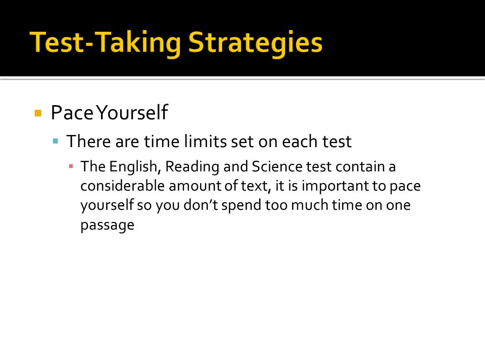  Pace Yourself  There are time limits set on each test ▪ The English, Reading and Science test contain a considerable amount of text, it is important to pace yourself so you don't spend too much time on one passage