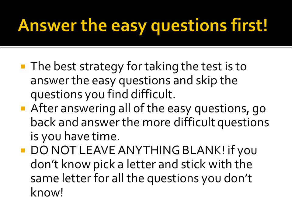  The best strategy for taking the test is to answer the easy questions and skip the questions you find difficult.
