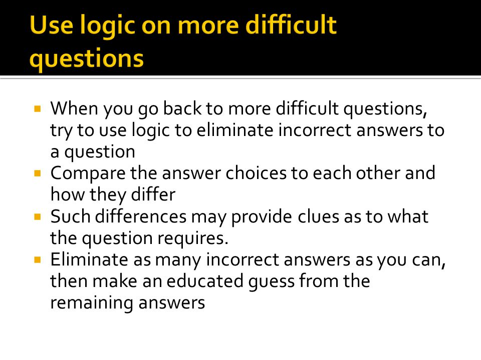  When you go back to more difficult questions, try to use logic to eliminate incorrect answers to a question  Compare the answer choices to each other and how they differ  Such differences may provide clues as to what the question requires.