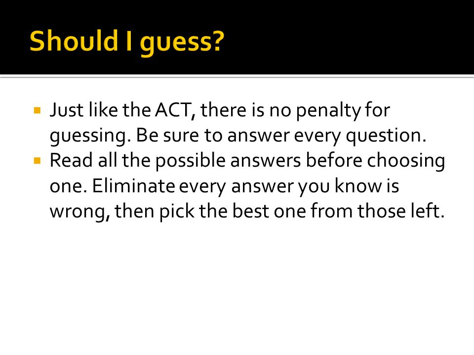  Just like the ACT, there is no penalty for guessing.