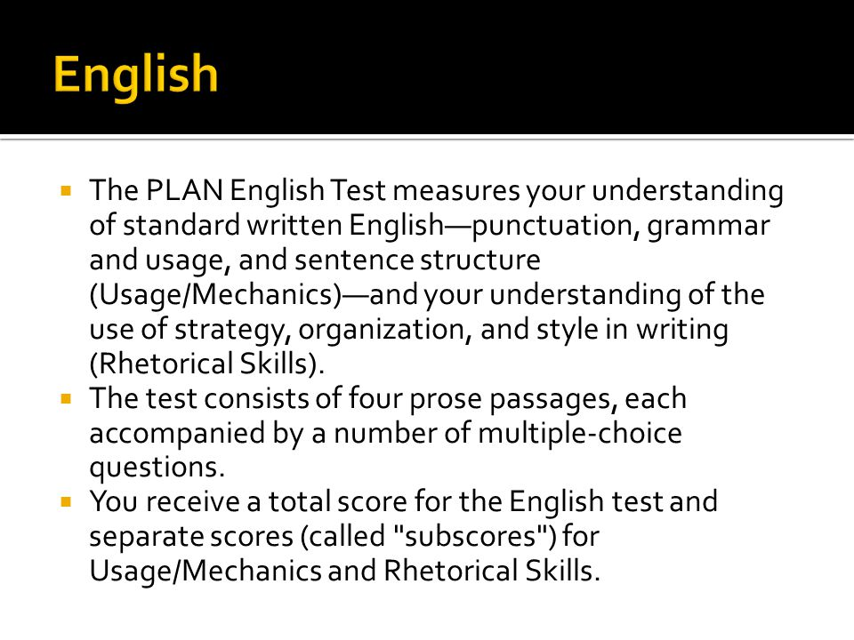  The PLAN English Test measures your understanding of standard written English—punctuation, grammar and usage, and sentence structure (Usage/Mechanics)—and your understanding of the use of strategy, organization, and style in writing (Rhetorical Skills).