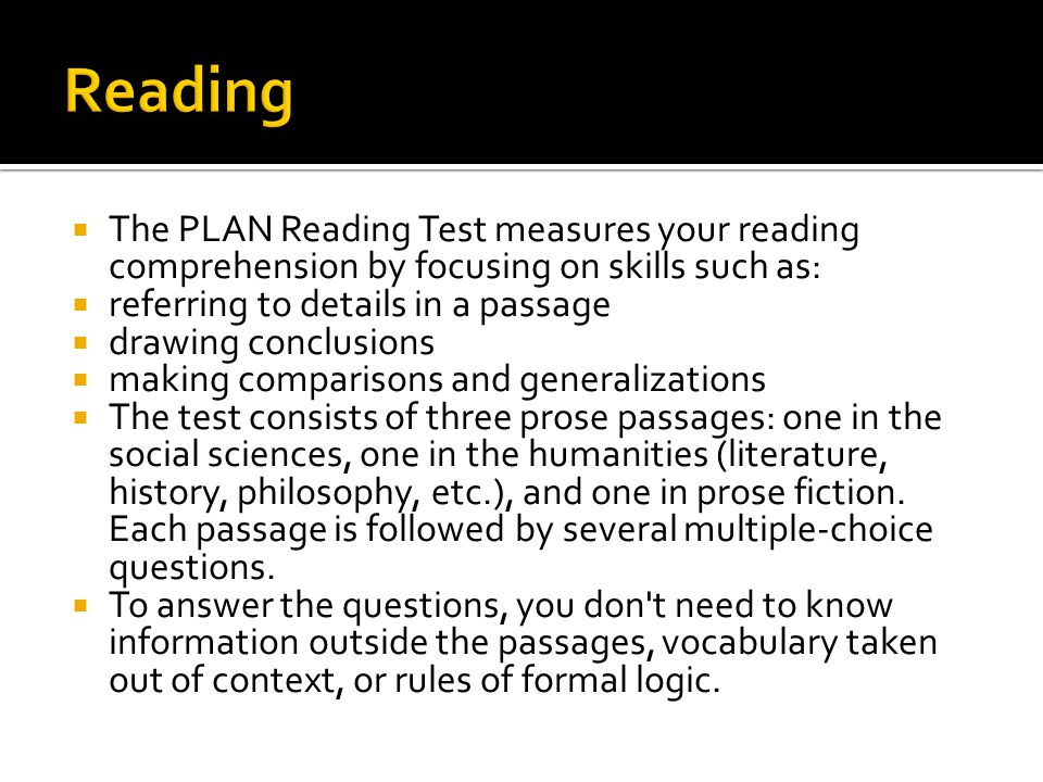  The PLAN Reading Test measures your reading comprehension by focusing on skills such as:  referring to details in a passage  drawing conclusions  making comparisons and generalizations  The test consists of three prose passages: one in the social sciences, one in the humanities (literature, history, philosophy, etc.), and one in prose fiction.