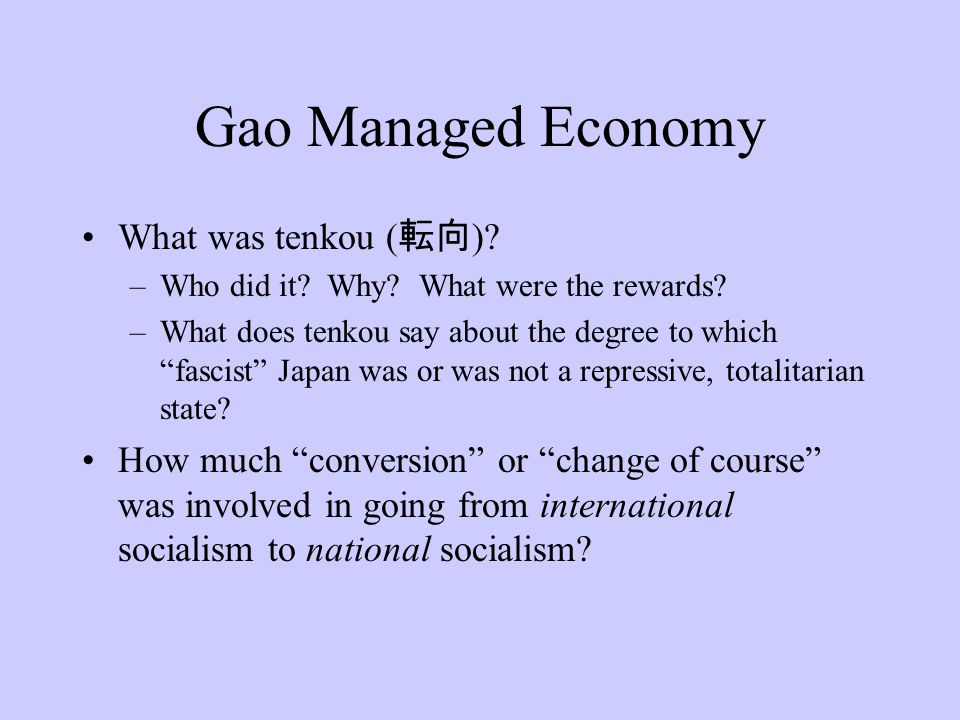 "Gao Managed Economy What was tenkou ( 転向 )? –Who did it? Why? What were the rewards? –What does tenkou say about the degree to which ""fascist"" Japan w"