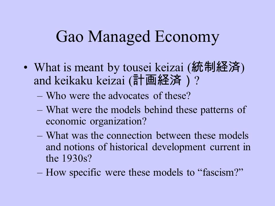 Gao Managed Economy What is meant by tousei keizai ( 統制経済 ) and keikaku keizai ( 計画経済) ? –Who were the advocates of these? –What were the models behin