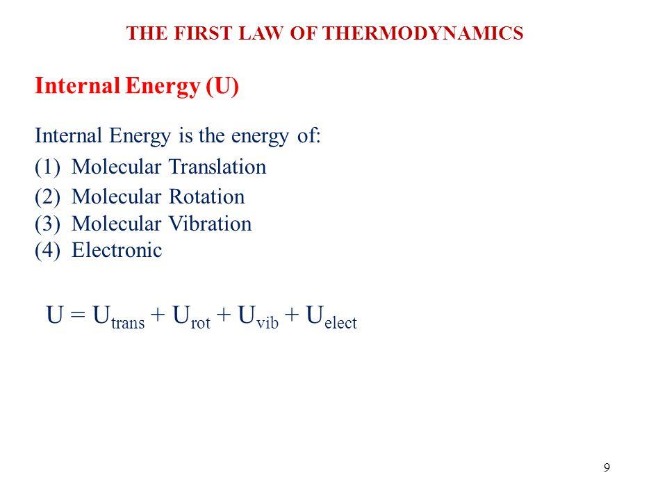 THE FIRST LAW OF THERMODYNAMICS 9 Internal Energy (U) Internal Energy is the energy of: (1) Molecular Translation (2) Molecular Rotation (3) Molecular Vibration (4) Electronic U = U trans + U rot + U vib + U elect