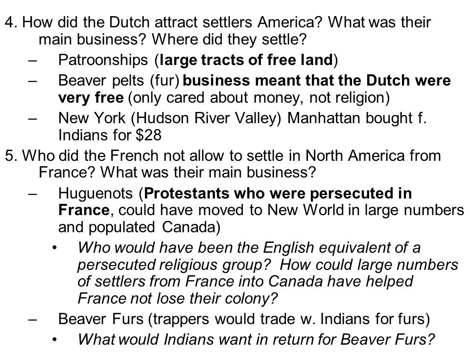 4. How did the Dutch attract settlers America? What was their main business? Where did they settle? –Patroonships (large tracts of free land) –Beaver