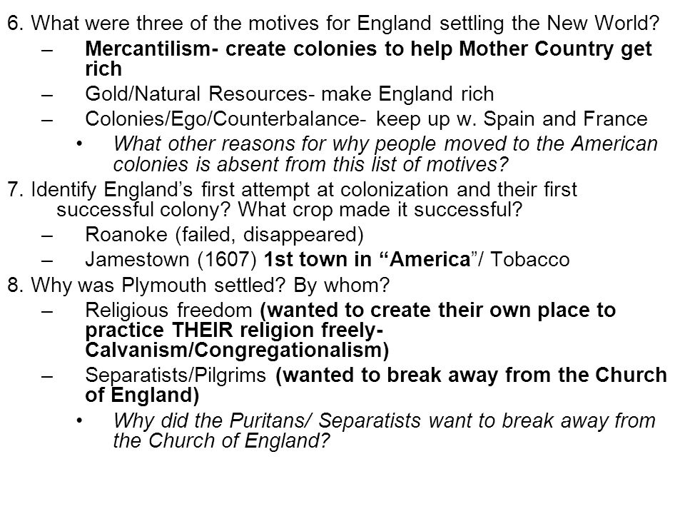 6. What were three of the motives for England settling the New World? –Mercantilism- create colonies to help Mother Country get rich –Gold/Natural Res