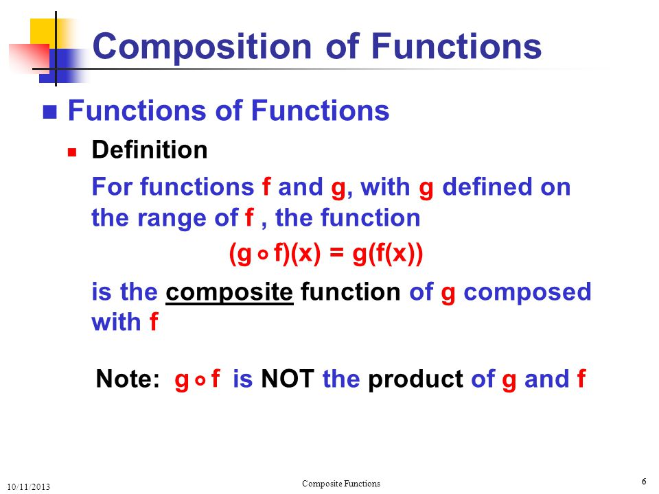 10/11/2013 Composite Functions 7 Functions of Functions Domain of { x | x is in domain f and f(x) is in domain g } { x | x  dom f ; f(x)  dom g } Domain of 7 Composition of Functions is a subset of domain f (g f)(x) = g(f(x)) ° is (g f)(x) ° OR