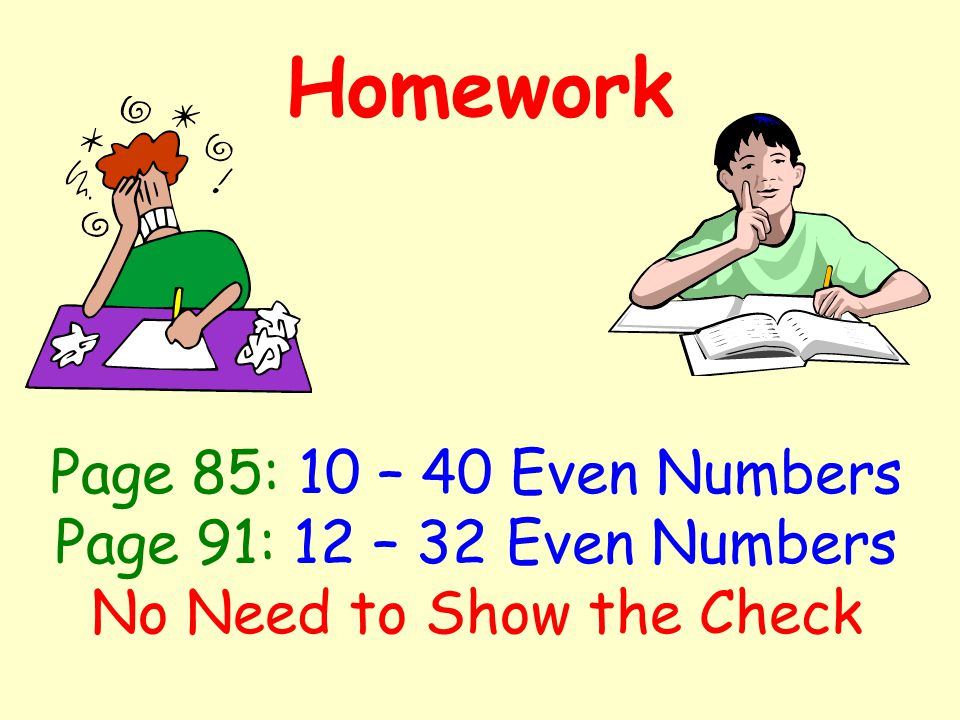 Homework Page 85: 10 – 40 Even Numbers Page 91: 12 – 32 Even Numbers No Need to Show the Check