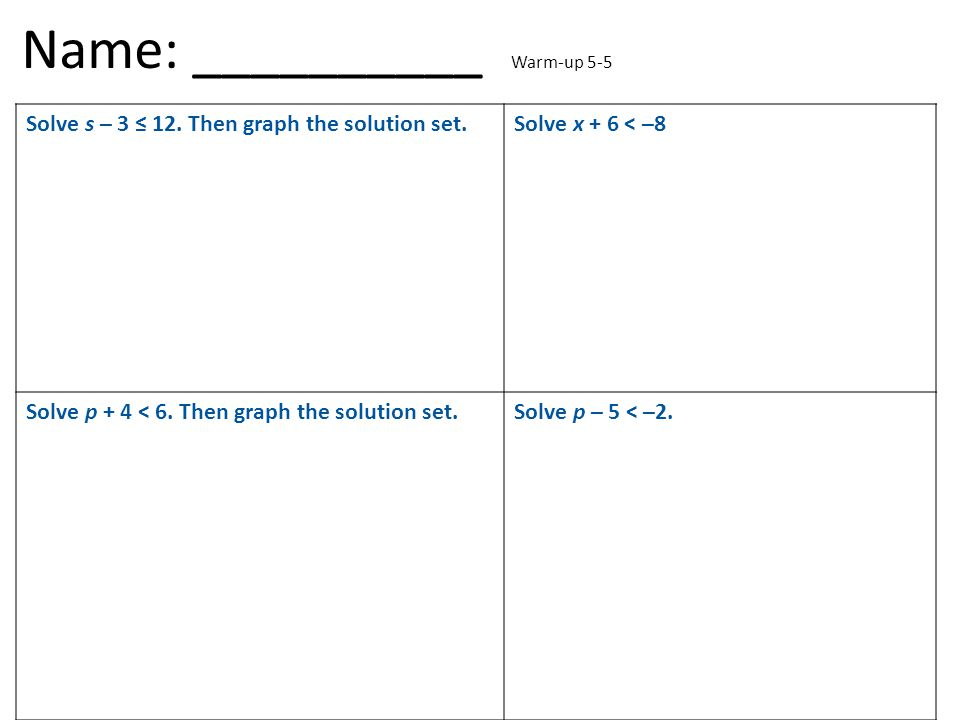 Solve s – 3 ≤ 12. Then graph the solution set.Solve x + 6 < –8 Solve p + 4 < 6. Then graph the solution set.Solve p – 5 < –2. Name: __________ Warm-up