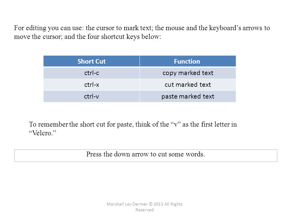 For editing you can use: the cursor to mark text; the mouse and the keyboard's arrows to move the cursor; and the four shortcut keys below: Short Cut Function ctrl-ccopy marked text ctrl-xcut marked text ctrl-vpaste marked text To remember the short cut for paste, think of the v as the first letter in Velcro. Press the down arrow to cut some words.