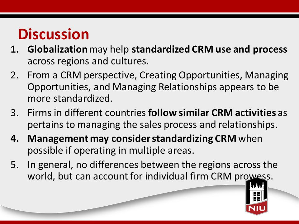 Discussion 1.Globalization may help standardized CRM use and process across regions and cultures.