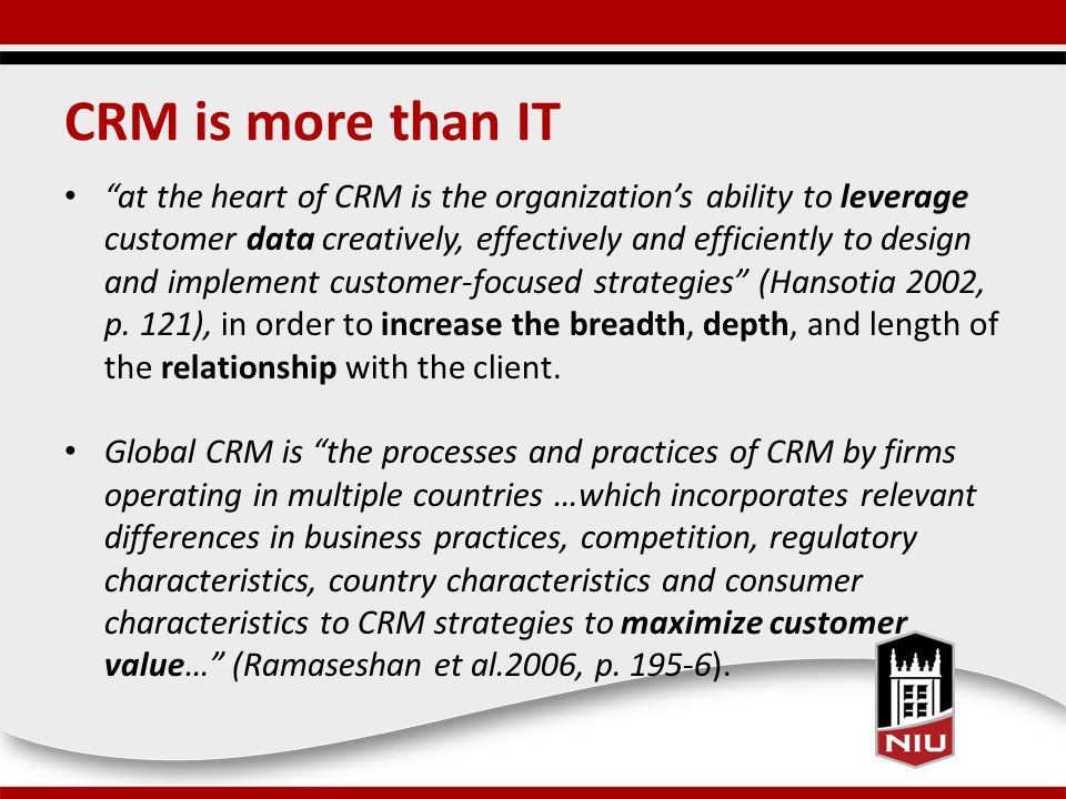 CRM is more than IT at the heart of CRM is the organization's ability to leverage customer data creatively, effectively and efficiently to design and implement customer-focused strategies (Hansotia 2002, p.